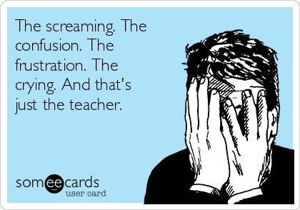 the-screaming-the-confusion-the-frustration-the-crying-and-thats-just-the-teacher-3b4b9